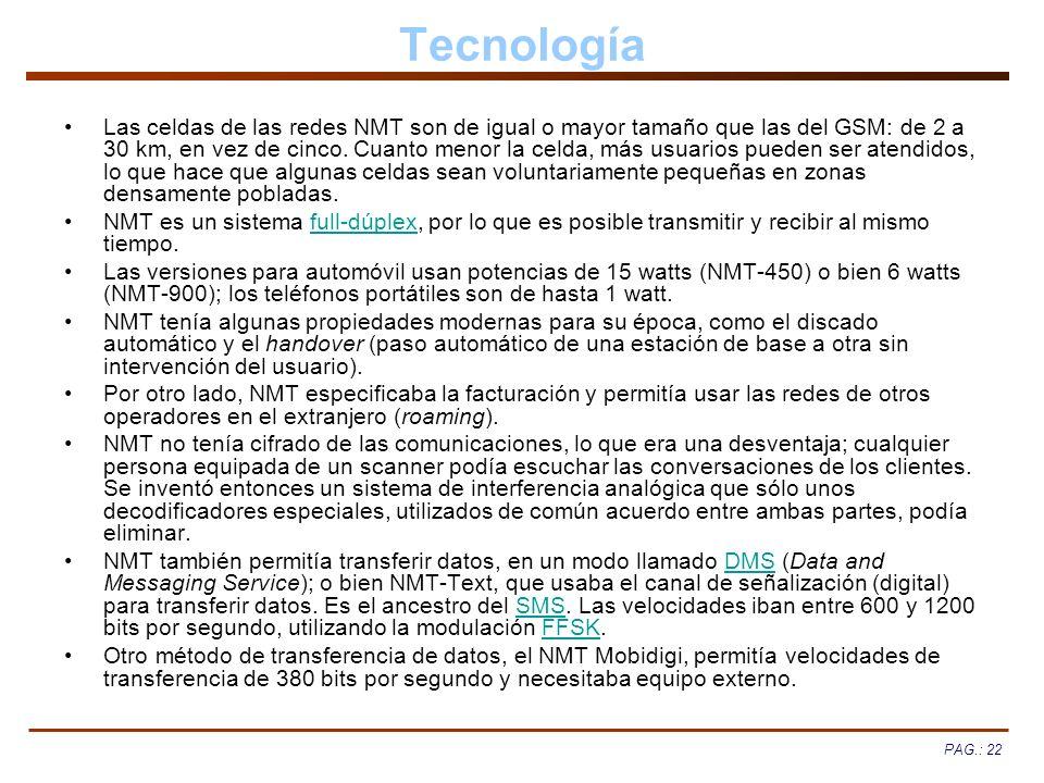 PAG.: 22 Tecnología Las celdas de las redes NMT son de igual o mayor tamaño que las del GSM: de 2 a 30 km, en vez de cinco. Cuanto menor la celda, más