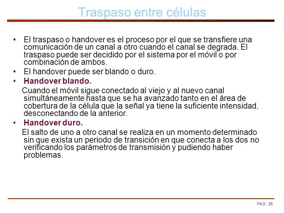 PAG.: 26 Traspaso entre células El traspaso o handover es el proceso por el que se transfiere una comunicación de un canal a otro cuando el canal se d