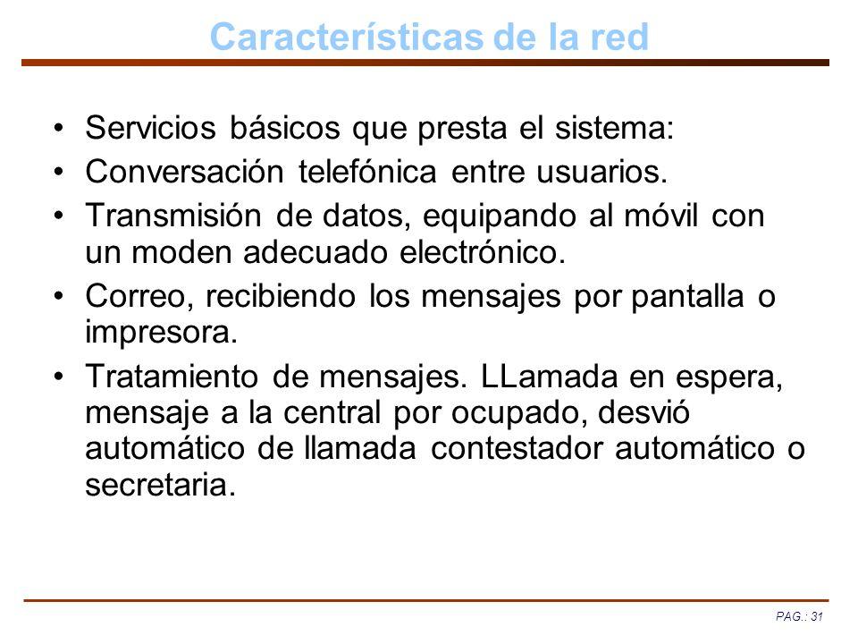 PAG.: 31 Características de la red Servicios básicos que presta el sistema: Conversación telefónica entre usuarios. Transmisión de datos, equipando al