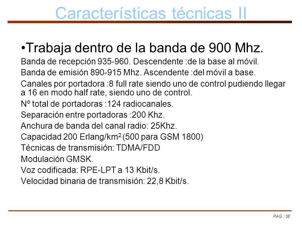 PAG.: 38 Características técnicas II Trabaja dentro de la banda de 900 Mhz. Banda de recepción 935-960. Descendente :de la base al móvil. Banda de emi