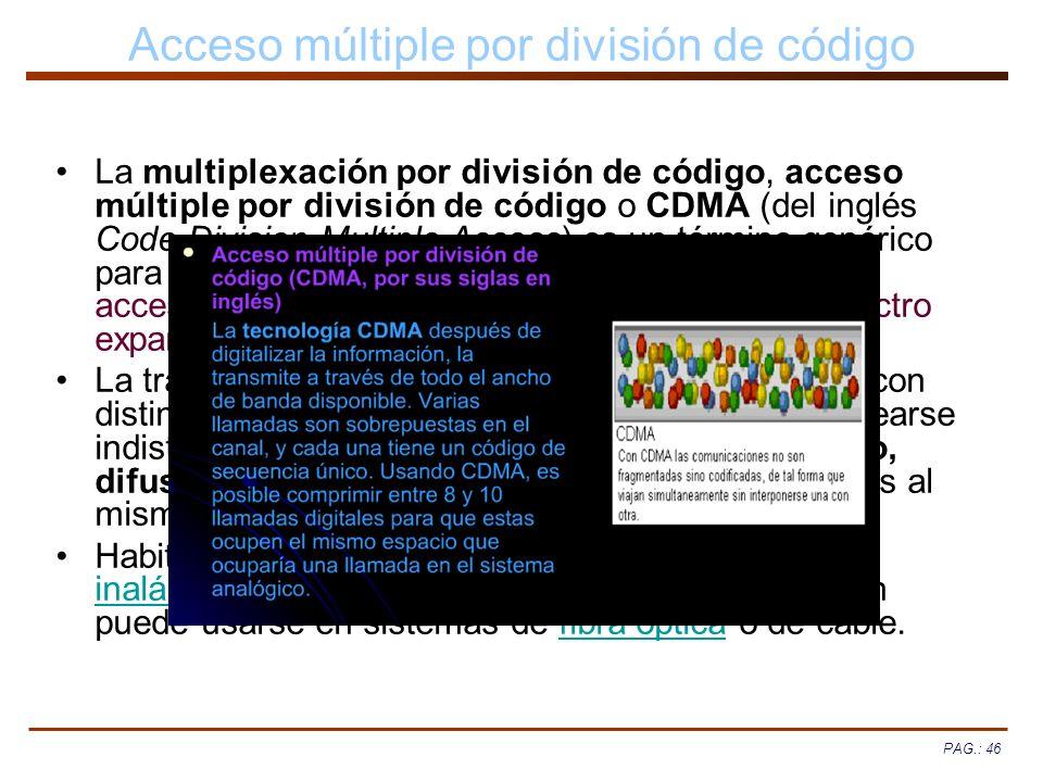 PAG.: 46 Acceso múltiple por división de código La multiplexación por división de código, acceso múltiple por división de código o CDMA (del inglés Co