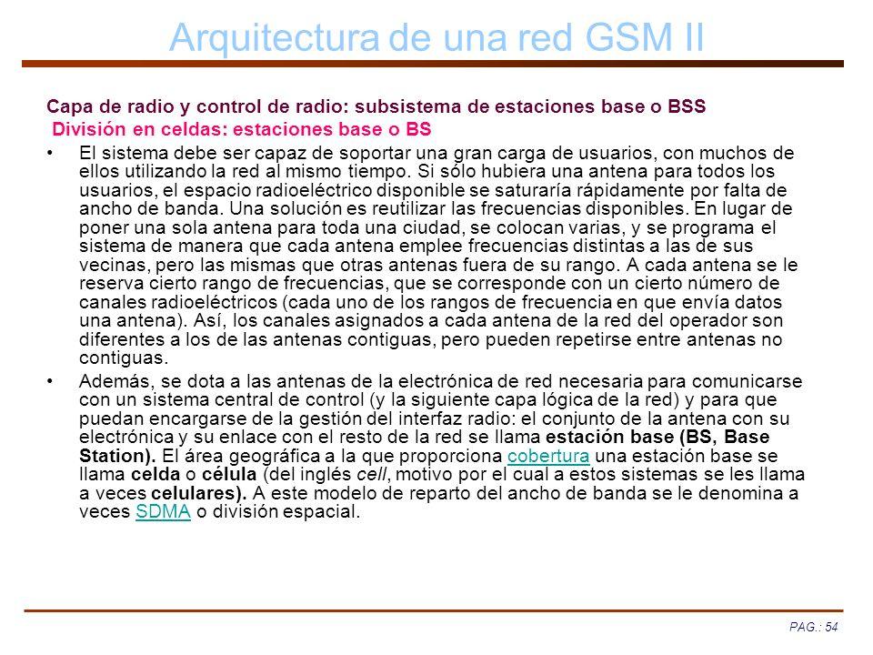 PAG.: 54 Arquitectura de una red GSM II Capa de radio y control de radio: subsistema de estaciones base o BSS División en celdas: estaciones base o BS