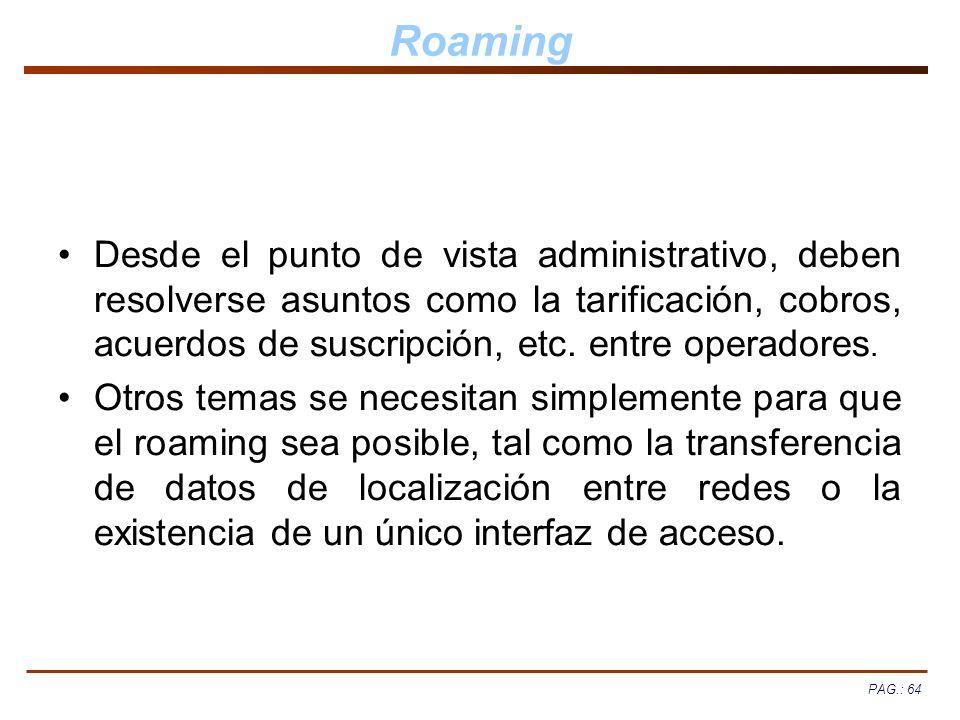 PAG.: 64 Roaming Desde el punto de vista administrativo, deben resolverse asuntos como la tarificación, cobros, acuerdos de suscripción, etc. entre op