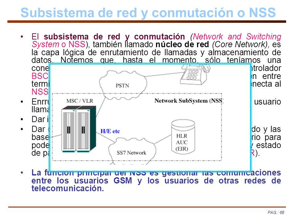 PAG.: 68 Subsistema de red y conmutación o NSS El subsistema de red y conmutación (Network and Switching System o NSS), también llamado núcleo de red