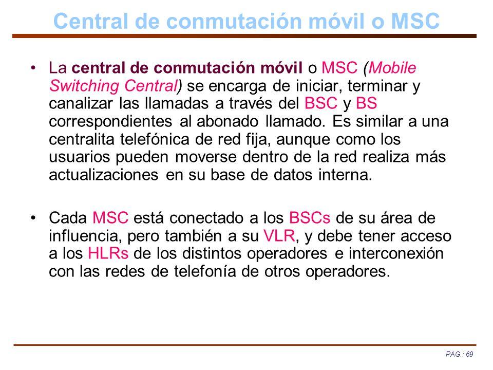 PAG.: 69 Central de conmutación móvil o MSC La central de conmutación móvil o MSC (Mobile Switching Central) se encarga de iniciar, terminar y canaliz