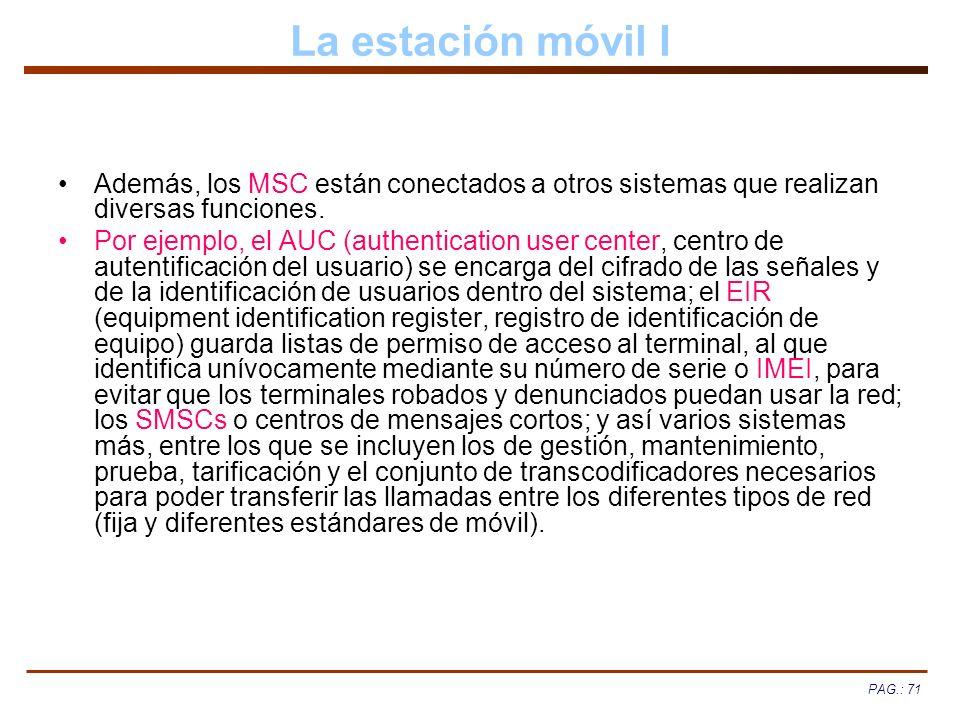 PAG.: 71 La estación móvil I Además, los MSC están conectados a otros sistemas que realizan diversas funciones. Por ejemplo, el AUC (authentication us