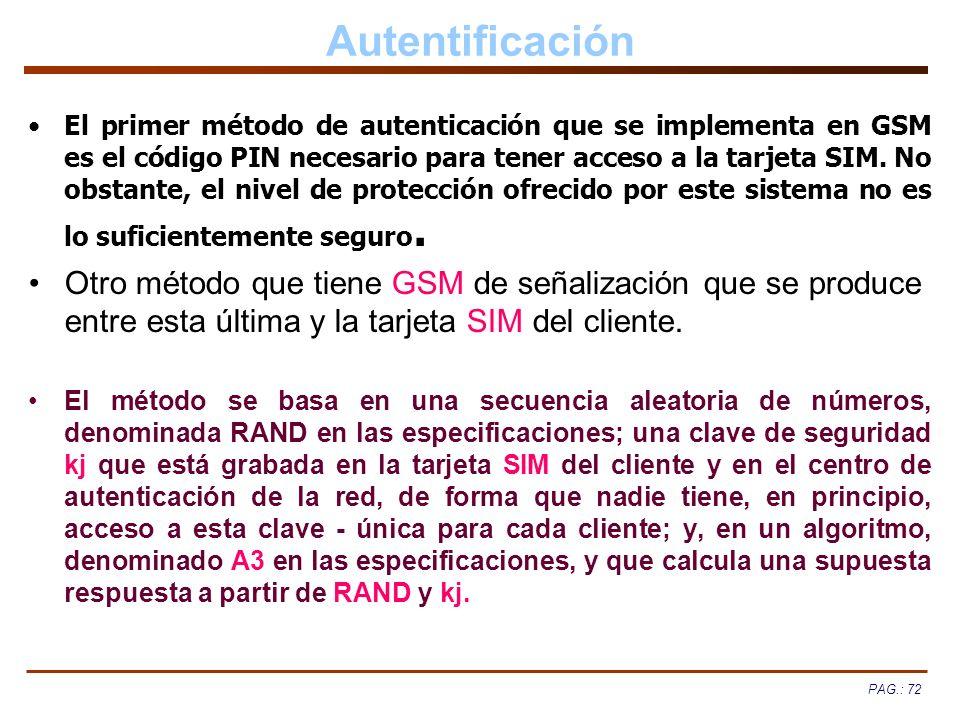 PAG.: 72 Autentificación El primer método de autenticación que se implementa en GSM es el código PIN necesario para tener acceso a la tarjeta SIM. No