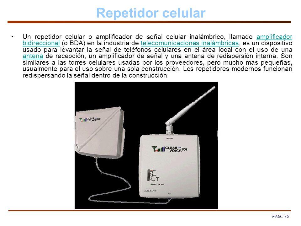 PAG.: 76 Repetidor celular Un repetidor celular o amplificador de señal celular inalámbrico, llamado amplificador bidireccional (o BDA) en la industri