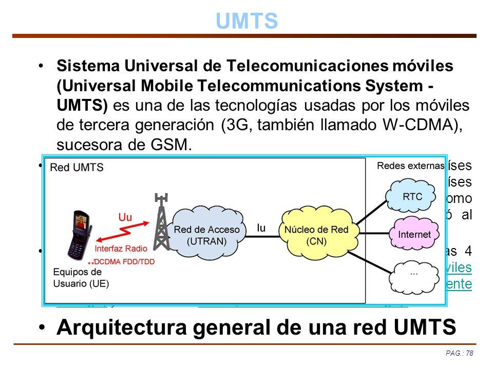 PAG.: 78 UMTS Sistema Universal de Telecomunicaciones móviles (Universal Mobile Telecommunications System - UMTS) es una de las tecnologías usadas por