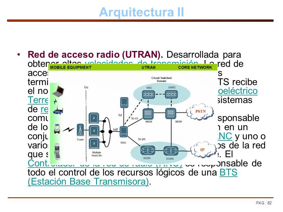 PAG.: 82 Arquitectura II Red de acceso radio (UTRAN). Desarrollada para obtener altas velocidades de transmisión. La red de acceso radio proporciona l