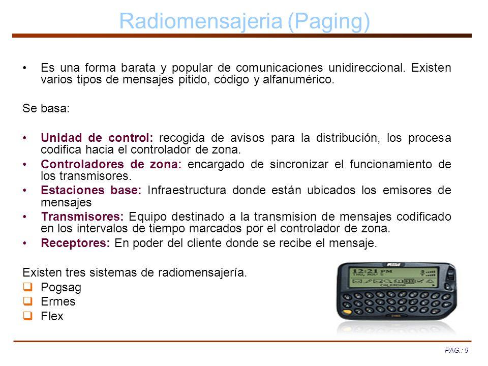 PAG.: 9 Radiomensajeria (Paging) Es una forma barata y popular de comunicaciones unidireccional. Existen varios tipos de mensajes pitido, código y alf