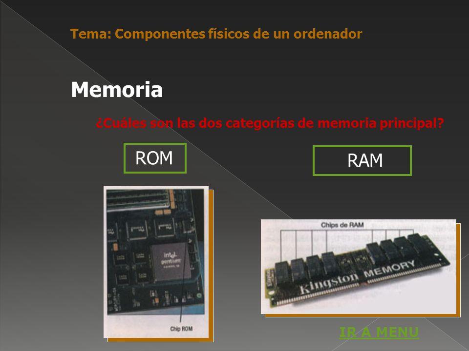 ROM ¿Cuáles son las dos categorías de memoria principal? RAM Memoria Tema: Componentes físicos de un ordenador IR A MENU