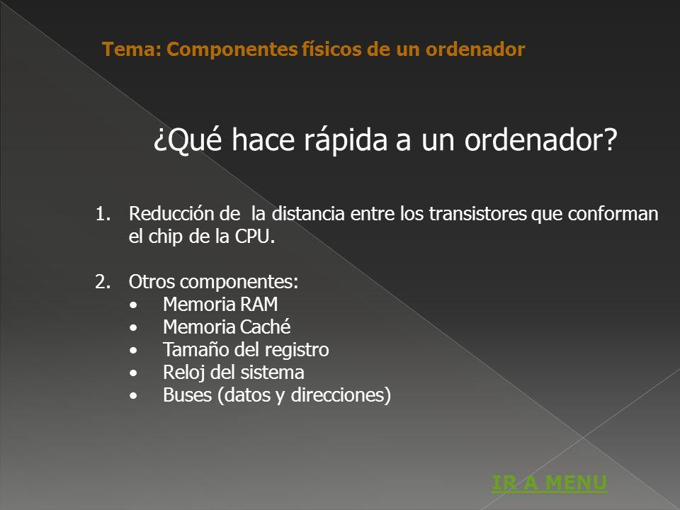 ¿Qué hace rápida a un ordenador? 1.Reducción de la distancia entre los transistores que conforman el chip de la CPU. 2.Otros componentes: Memoria RAM