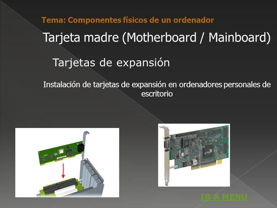 Tarjeta madre (Motherboard / Mainboard) Instalación de tarjetas de expansión en ordenadores personales de escritorio Tema: Componentes físicos de un o
