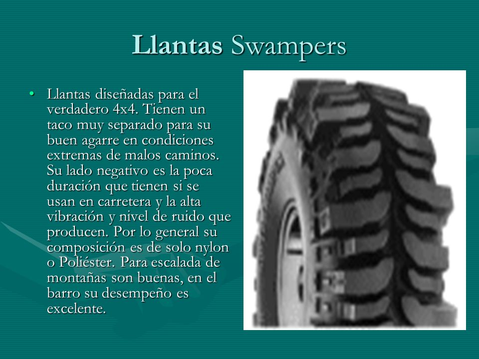 Llantas Swampers Llantas diseñadas para el verdadero 4x4. Tienen un taco muy separado para su buen agarre en condiciones extremas de malos caminos. Su