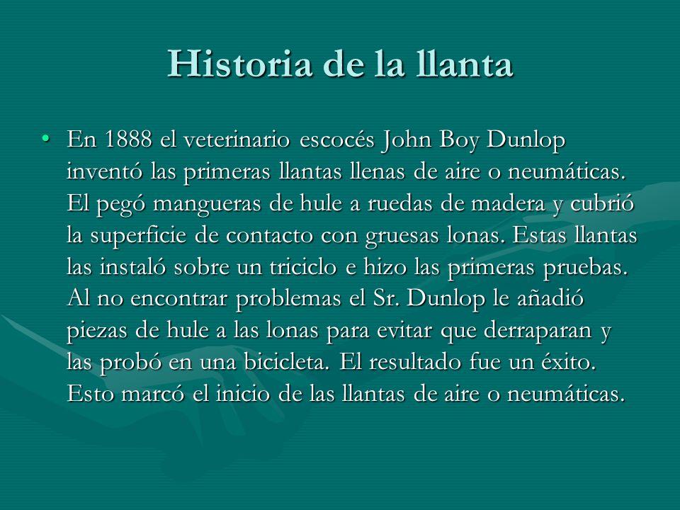 Historia de la llanta En 1888 el veterinario escocés John Boy Dunlop inventó las primeras llantas llenas de aire o neumáticas. El pegó mangueras de hu