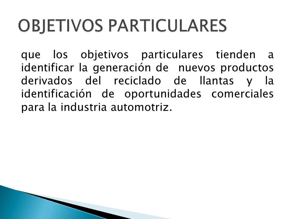 que los objetivos particulares tienden a identificar la generación de nuevos productos derivados del reciclado de llantas y la identificación de oportunidades comerciales para la industria automotriz.