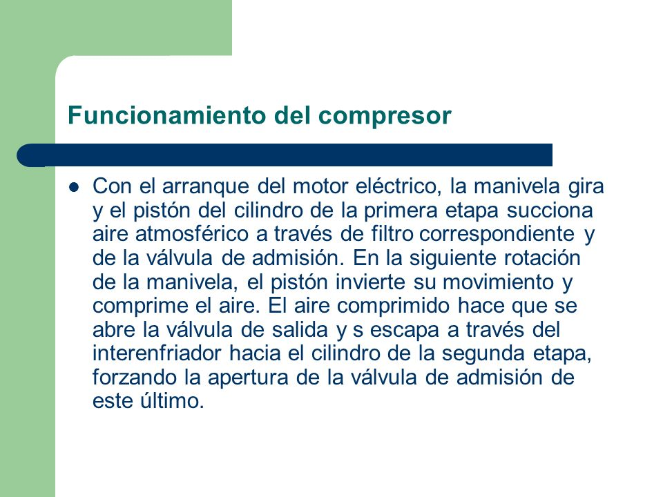Funcionamiento del compresor Con el arranque del motor eléctrico, la manivela gira y el pistón del cilindro de la primera etapa succiona aire atmosfér