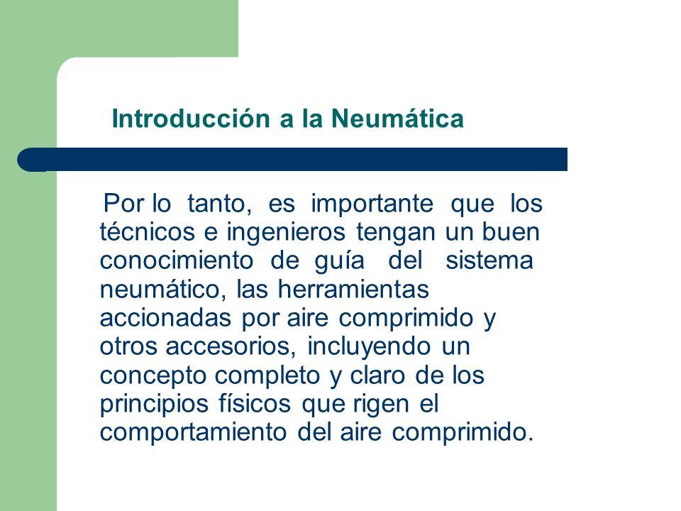 Introducción a la Neumática Algunas de las características básicas que hacen de la aplicación de la neumática más ventajosa y que sea excepcionalmente adecuada en su manejo son: Amplia disponibilidad del aire.