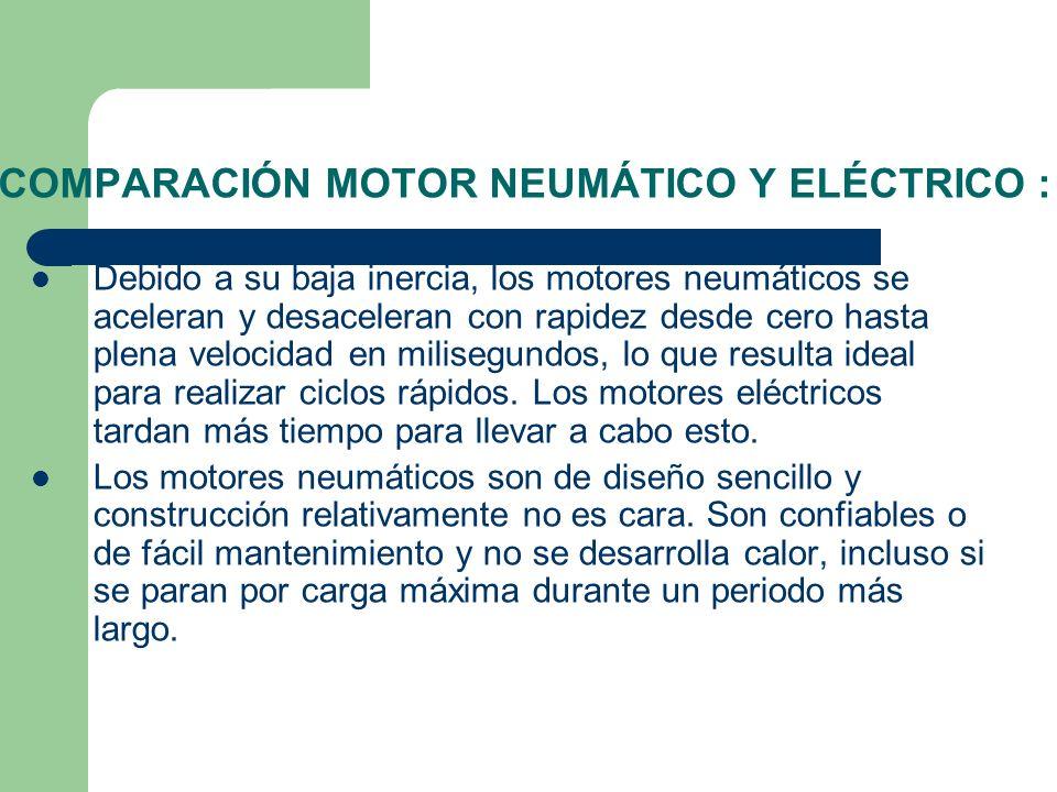COMPARACIÓN MOTOR NEUMÁTICO Y ELÉCTRICO : Debido a su baja inercia, los motores neumáticos se aceleran y desaceleran con rapidez desde cero hasta plen