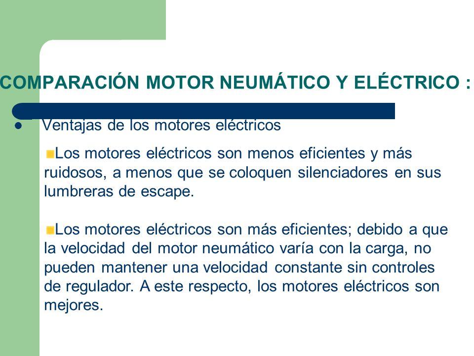 COMPARACIÓN MOTOR NEUMÁTICO Y ELÉCTRICO : Ventajas de los motores eléctricos Los motores eléctricos son menos eficientes y más ruidosos, a menos que s