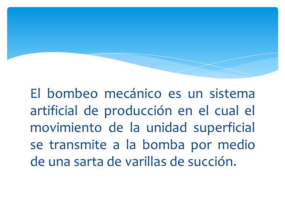 El bombeo mecánico es un sistema artificial de producción en el cual el movimiento de la unidad superficial se transmite a la bomba por medio de una s