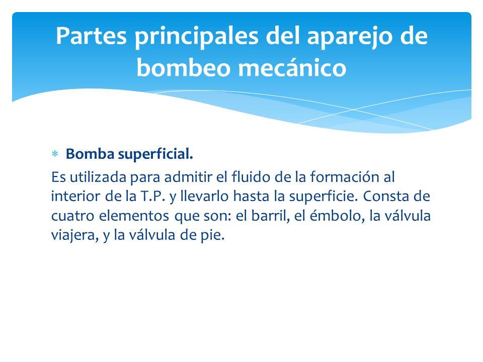 Partes principales del aparejo de bombeo mecánico Bomba superficial. Es utilizada para admitir el fluido de la formación al interior de la T.P. y llev
