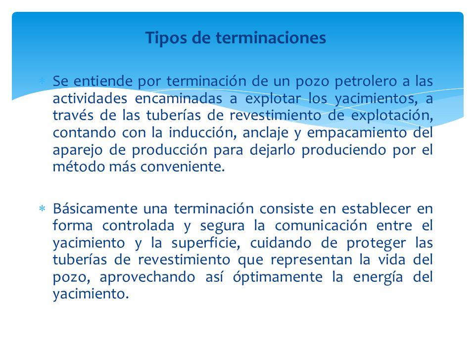 Tipos de terminaciones Se entiende por terminación de un pozo petrolero a las actividades encaminadas a explotar los yacimientos, a través de las tu