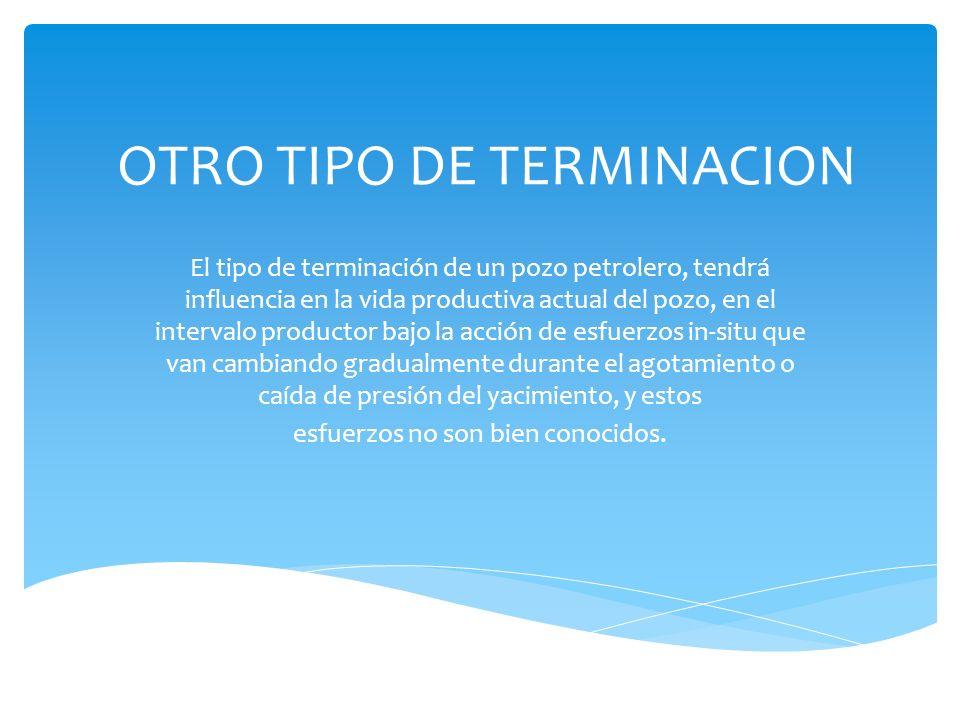 OTRO TIPO DE TERMINACION El tipo de terminación de un pozo petrolero, tendrá influencia en la vida productiva actual del pozo, en el intervalo product