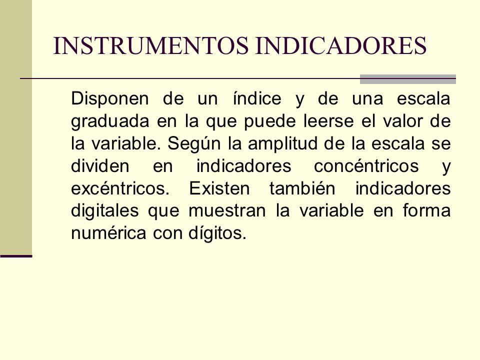INSTRUMENTOS INDICADORES Disponen de un índice y de una escala graduada en la que puede leerse el valor de la variable. Según la amplitud de la escala