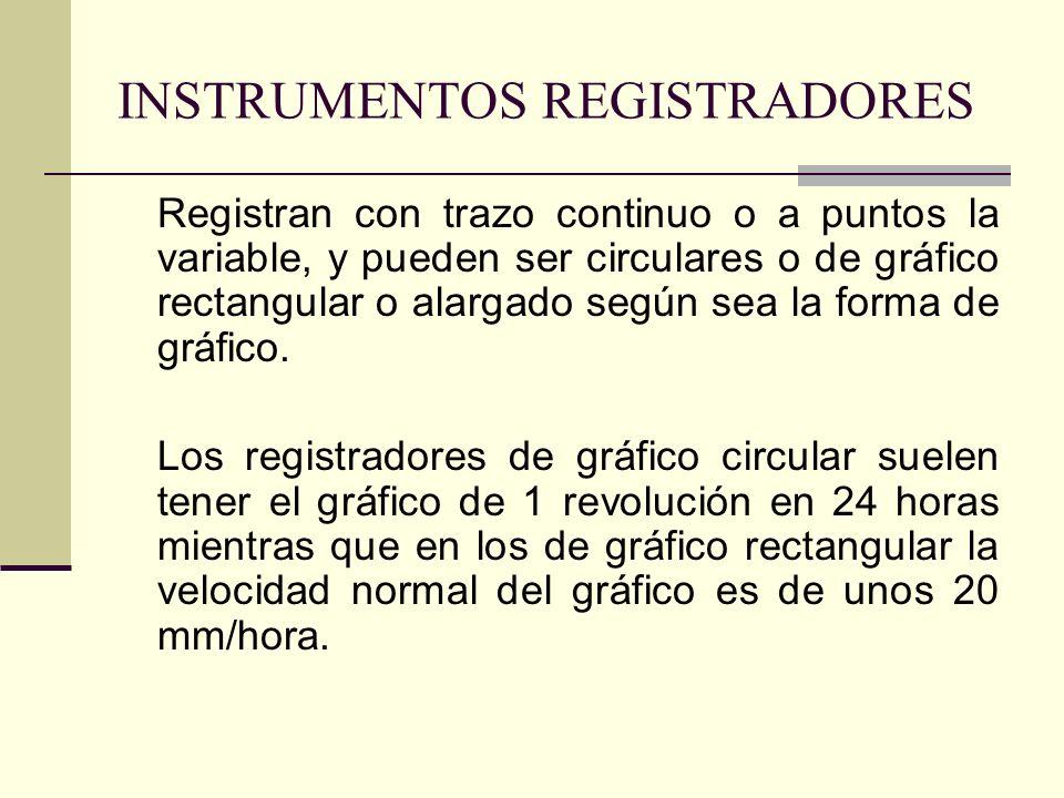 INSTRUMENTOS REGISTRADORES Registran con trazo continuo o a puntos la variable, y pueden ser circulares o de gráfico rectangular o alargado según sea