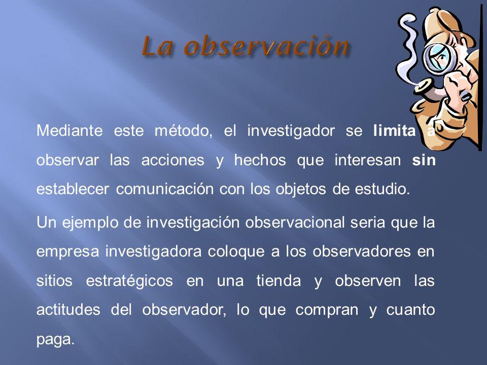 Mediante este método, el investigador se limita a observar las acciones y hechos que interesan sin establecer comunicación con los objetos de estudio.