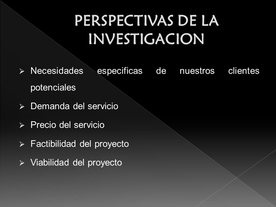Necesidades especificas de nuestros clientes potenciales Demanda del servicio Precio del servicio Factibilidad del proyecto Viabilidad del proyecto