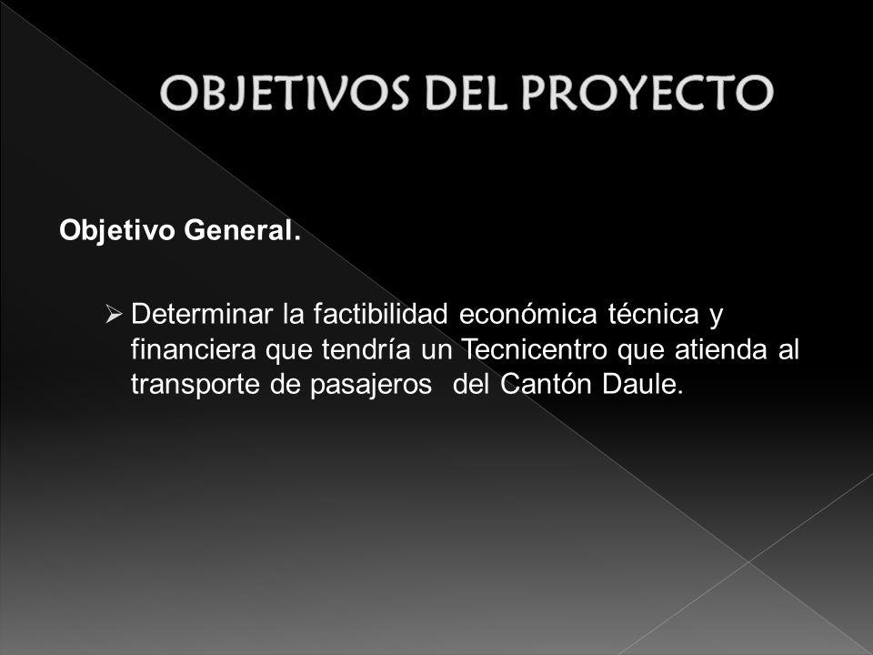 Objetivo General. Determinar la factibilidad económica técnica y financiera que tendría un Tecnicentro que atienda al transporte de pasajeros del Cant