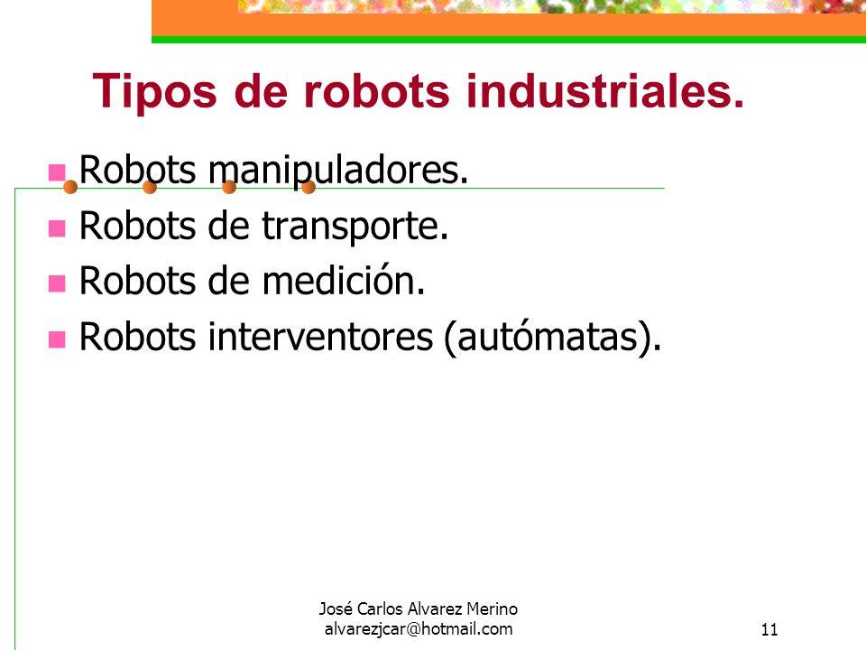 José Carlos Alvarez Merino alvarezjcar@hotmail.com11 Tipos de robots industriales. Robots manipuladores. Robots de transporte. Robots de medición. Rob