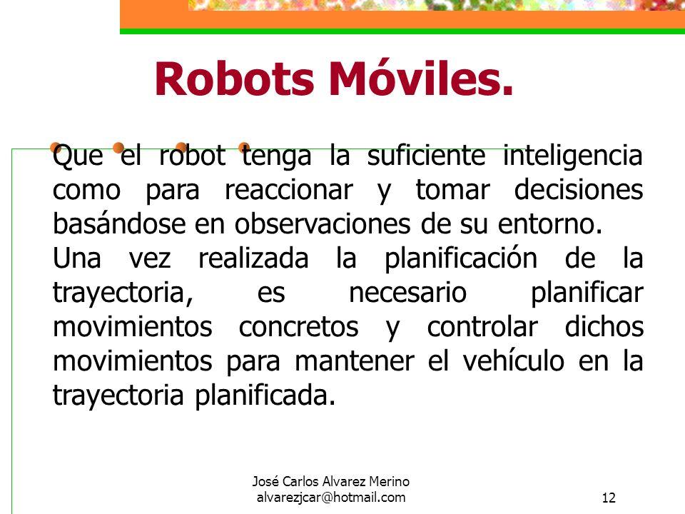 José Carlos Alvarez Merino alvarezjcar@hotmail.com12 Robots Móviles. Que el robot tenga la suficiente inteligencia como para reaccionar y tomar decisi