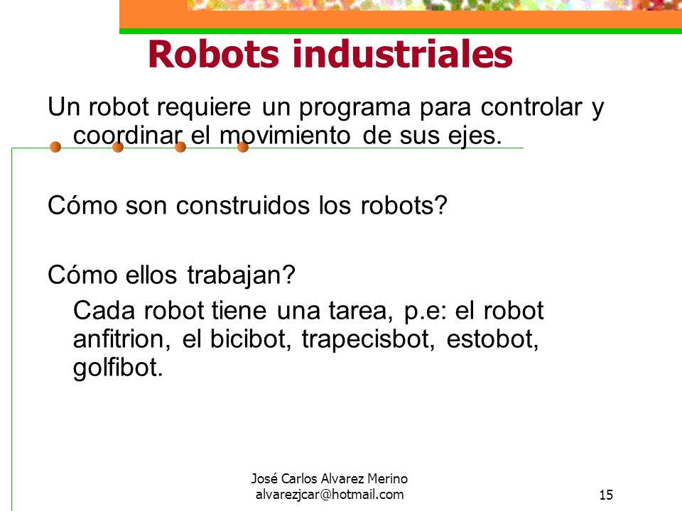José Carlos Alvarez Merino alvarezjcar@hotmail.com15 Robots industriales Un robot requiere un programa para controlar y coordinar el movimiento de sus
