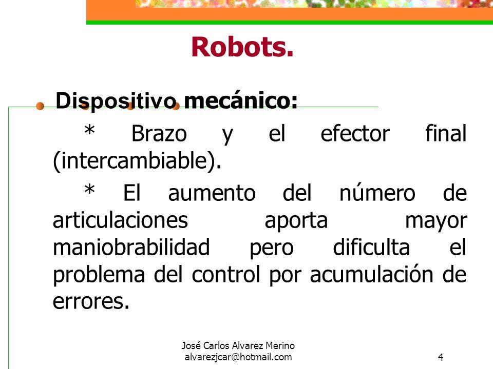 José Carlos Alvarez Merino alvarezjcar@hotmail.com4 Robots. Dispositivo mecánico: * Brazo y el efector final (intercambiable). * El aumento del número