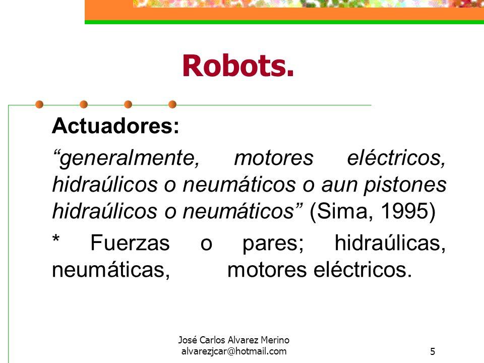 José Carlos Alvarez Merino alvarezjcar@hotmail.com5 Robots. Actuadores: generalmente, motores eléctricos, hidraúlicos o neumáticos o aun pistones hidr