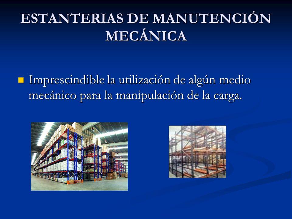 ESTANTERIAS DE MANUTENCIÓN MECÁNICA Imprescindible la utilización de algún medio mecánico para la manipulación de la carga. Imprescindible la utilizac