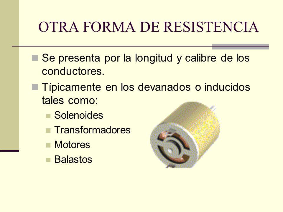 OTRA FORMA DE RESISTENCIA Se presenta por la longitud y calibre de los conductores. Típicamente en los devanados o inducidos tales como: Solenoides Tr