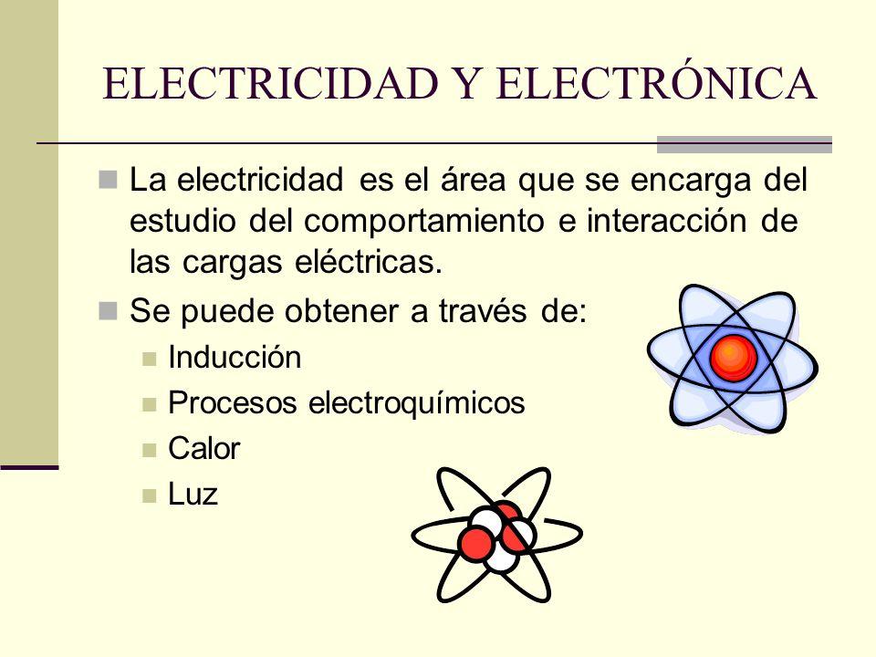 ELECTRICIDAD Y ELECTRÓNICA La electricidad es el área que se encarga del estudio del comportamiento e interacción de las cargas eléctricas. Se puede o