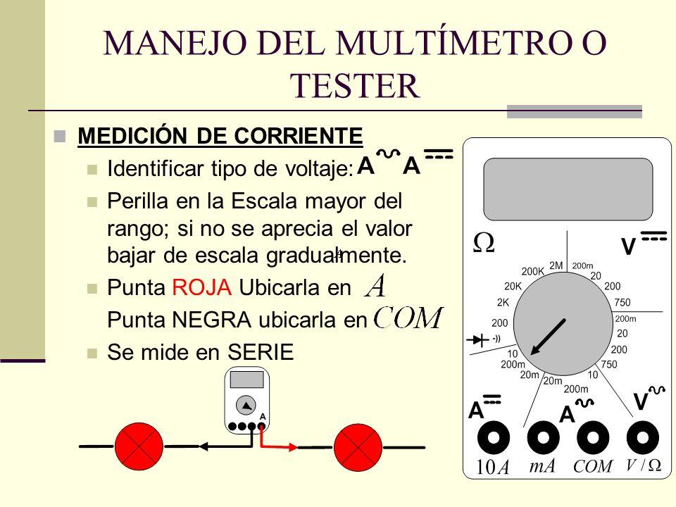 MANEJO DEL MULTÍMETRO O TESTER MEDICIÓN DE CORRIENTE Identificar tipo de voltaje: Perilla en la Escala mayor del rango; si no se aprecia el valor baja