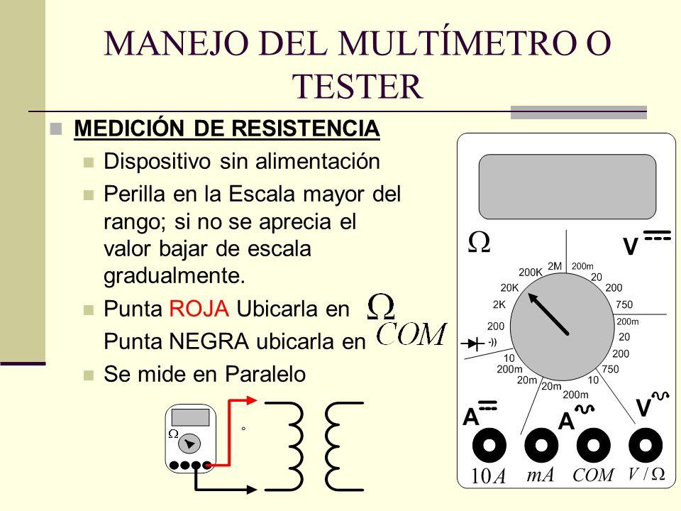 MANEJO DEL MULTÍMETRO O TESTER MEDICIÓN DE RESISTENCIA Dispositivo sin alimentación Perilla en la Escala mayor del rango; si no se aprecia el valor ba