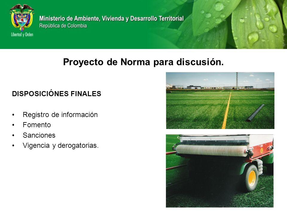 DISPOSICIÓNES FINALES Registro de información Fomento Sanciones Vigencia y derogatorias. Proyecto de Norma para discusión.