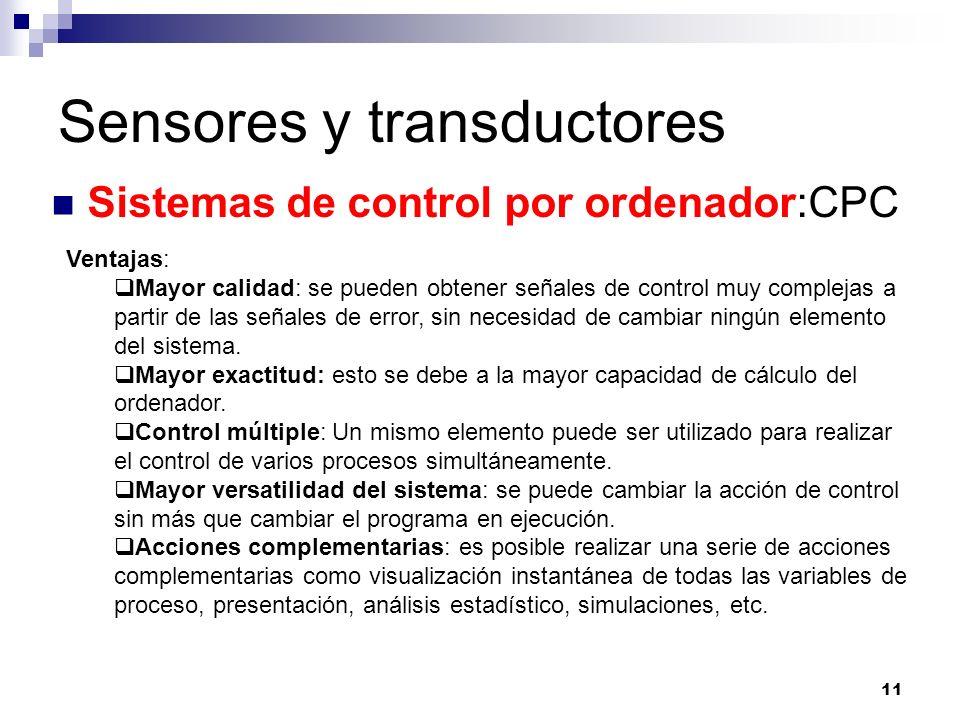 11 Sensores y transductores Sistemas de control por ordenador:CPC Ventajas: Mayor calidad: se pueden obtener señales de control muy complejas a partir