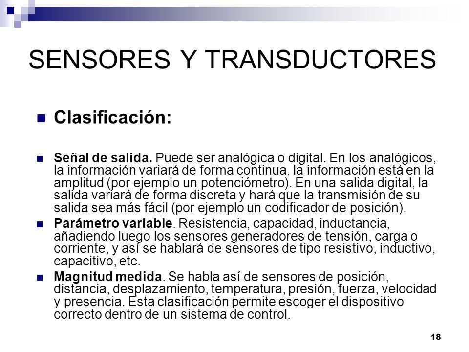 18 SENSORES Y TRANSDUCTORES Clasificación: Señal de salida. Puede ser analógica o digital. En los analógicos, la información variará de forma continua