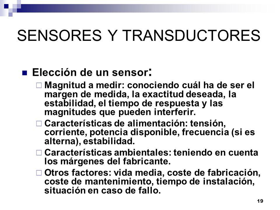 19 SENSORES Y TRANSDUCTORES Elección de un sensor : Magnitud a medir: conociendo cuál ha de ser el margen de medida, la exactitud deseada, la estabili