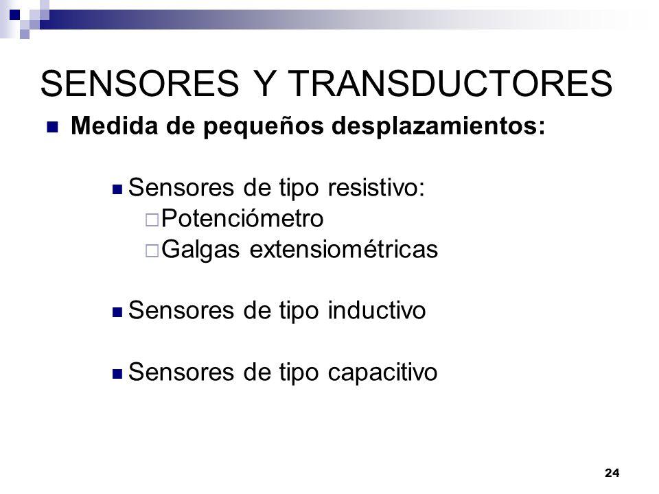 24 SENSORES Y TRANSDUCTORES Medida de pequeños desplazamientos: Sensores de tipo resistivo: Potenciómetro Galgas extensiométricas Sensores de tipo ind
