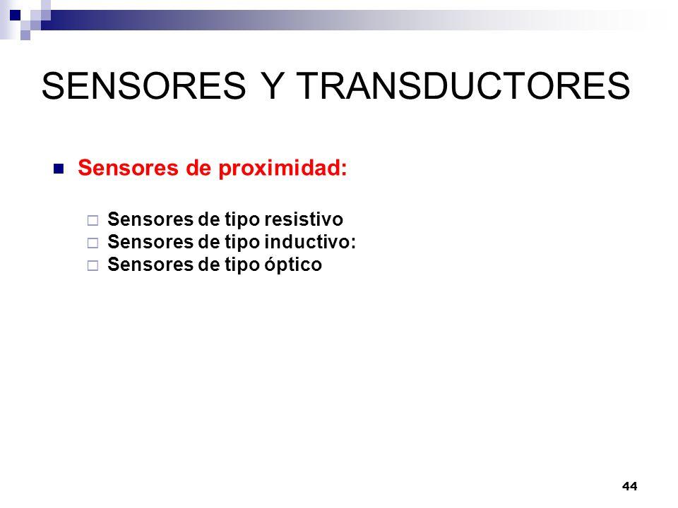 44 SENSORES Y TRANSDUCTORES Sensores de proximidad: Sensores de tipo resistivo Sensores de tipo inductivo: Sensores de tipo óptico